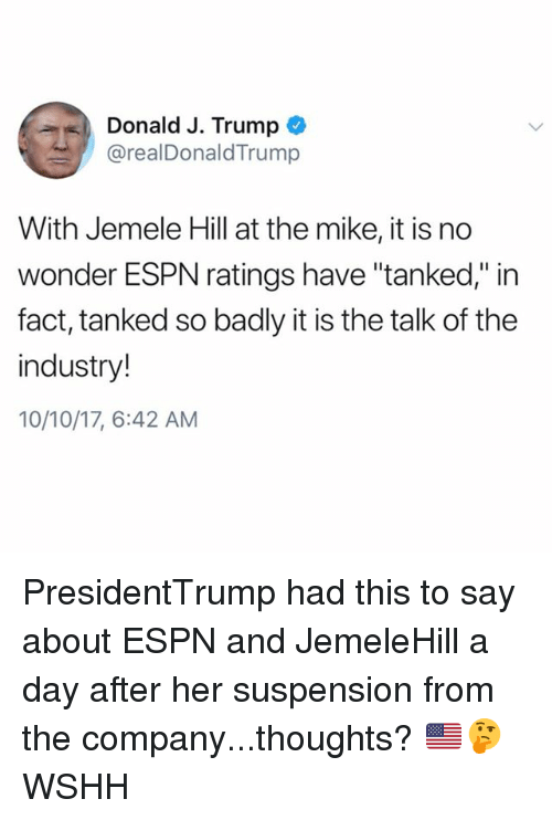 "tanked: Donald J. Trump  @realDonaldTrump  With Jemele Hill at the mike, it is no  wonder ESPN ratings have ""tanked,"" in  fact, tanked so badly it is the talk of the  industry!  10/10/17, 6:42 AM PresidentTrump had this to say about ESPN and JemeleHill a day after her suspension from the company...thoughts? 🇺🇸🤔 WSHH"