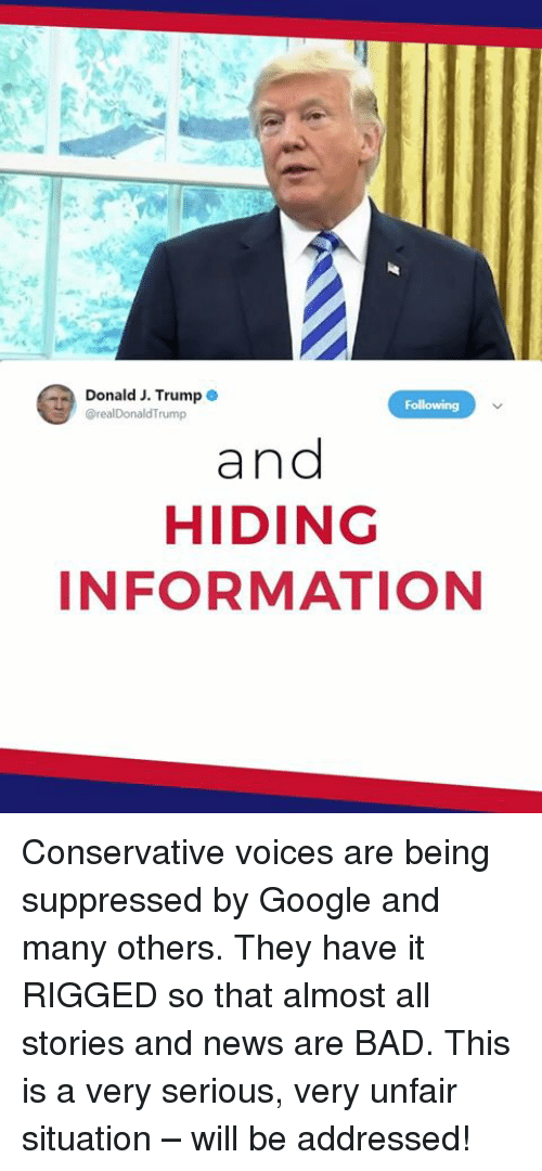 rigged: Donald J. Trump  rump  and  HIDING  INFORMATION Conservative voices are being suppressed by Google and many others. They have it RIGGED so that almost all stories and news are BAD. This is a very serious, very unfair situation – will be addressed!