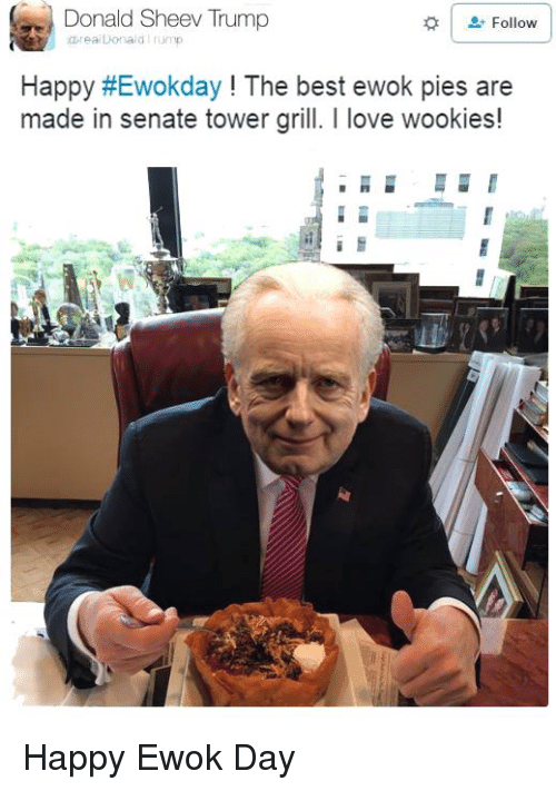 Wooki: Donald Sheev Trump  Follow  ealDonald  Happy HEwokday The best ewok pies are  made in senate tower grill. love wookies! Happy Ewok Day