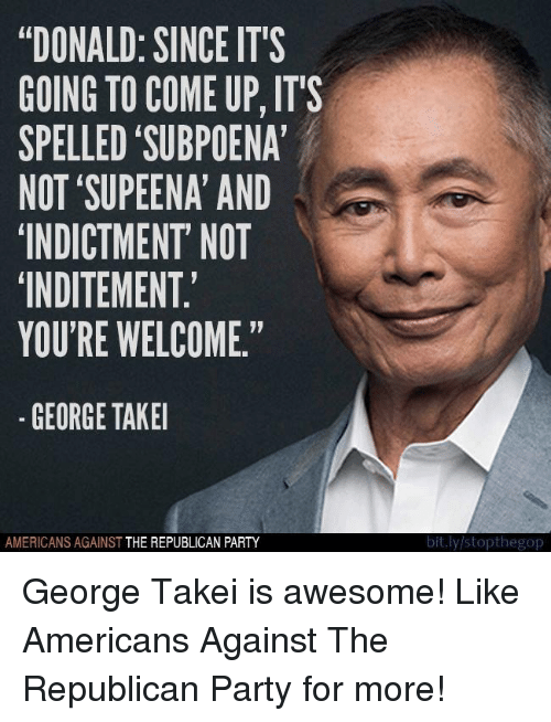 """George Takei: """"DONALD: SINCE IT'S  GOING TO COME UP, ITS  SPELLED 'SUBPOENA  NOT 'SUPEENA AND  INDICTMENT' NOT  INDITEMENT  YOU'RE WELCOME.""""  -GEORGE TAKEI  AMERICANS AGAINST THE REPUBLICAN PARTY  bit.ly stopthegop George Takei is awesome!  Like Americans Against The Republican Party for more!"""