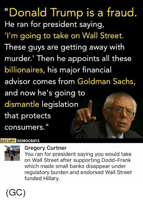 """Memes, Goldman Sachs, and 🤖: """"Donald Trump is a fraud  He ran for president saying,  """"I'm going to take on Wall Street.  These guys are getting away with  murder.' Then he appoints all these  billionaires, his major financial  advisor comes from Goldman Sachs,  and now he's going to  dismantle legislation  that protects  Consumers.  OCCUPY DEMOCRATS  Gregory Curtner  You ran for president saying you would take  on Wall Street after supporting Dodd-Frank  which made small banks disappear under  regulatory burden and endorsed Wall Street  funded Hillary. (GC)"""