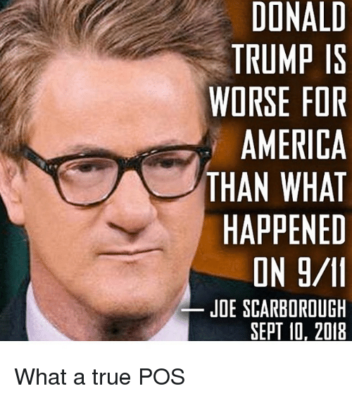 For America: DONALD  TRUMP IS  WORSE FOR  AMERICA  THAN WHAT  HAPPENED  JDE SCARBOROUGH  SEPT 10, 2018 What a true POS