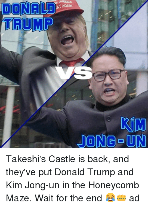 Donald Trump, Kim Jong-Un, and Memes: DONALD  TRUMP  JONG UN Takeshi's Castle is back, and they've put Donald Trump and Kim Jong-un in the Honeycomb Maze. Wait for the end 😂👑 ad
