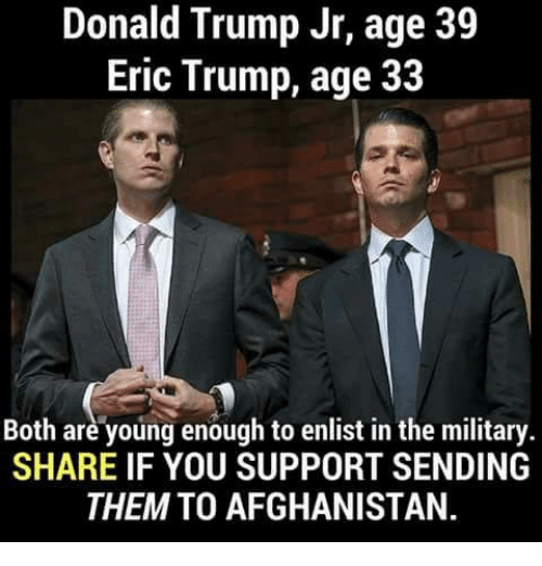 Donald Trump, Eric Trump, and Afghanistan: Donald Trump Jr, age 39  Eric Trump, age 33  Both are young enough to enlist in the military.  SHARE IF YOU SUPPORT SENDING  THEM TO AFGHANISTAN.