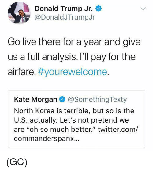 "Donald Trump, Memes, and North Korea: Donald Trump Jr.  @DonaldJTrumpJr  Go live there for a year and give  us a full analysis. I'll pay for the  airfare. #you rewelcome  Kate Morgan @SomethingTexty  North Korea is terrible, but so is the  U.S. actually. Let's not pretend we  are ""oh so much better."" twitter.com/  commanderspanx… (GC)"