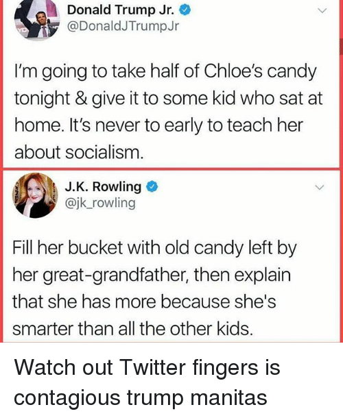 Candy, Donald Trump, and Memes: Donald Trump Jr.  @DonaldJTrumpJr  I'm going to take half of Chloe's candy  tonight & give it to some kid who sat at  home. It's never to early to teach her  about socialism  J.K. Rowling  @jk_rowling  Fill her bucket with old candy left by  her great-grandfather, then explain  that she has more because she's  smarter than all the other kids. Watch out Twitter fingers is contagious trump manitas