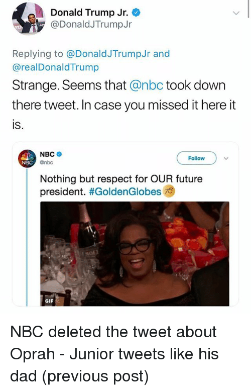 Dad, Donald Trump, and Future: Donald Trump Jr.  @DonaldJTrumpJr  Replying to @DonaldJTrumpJr and  @realDonaldTrump  Strange. Seems that @nbc took down  there tweet. In case you missed it here it  is.  NBC .  @nbc  Follow  NBC  Nothing but respect for OUR future  president. #GoldenGlobes  GIF NBC deleted the tweet about Oprah - Junior tweets like his dad (previous post)