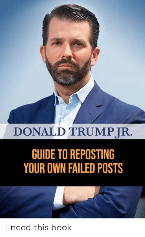 Donald Trump, Reddit, and Book: DONALD TRUMP JR.  GUIDE TO REPOSTING  YOUR OWN FAILED POSTS I need this book