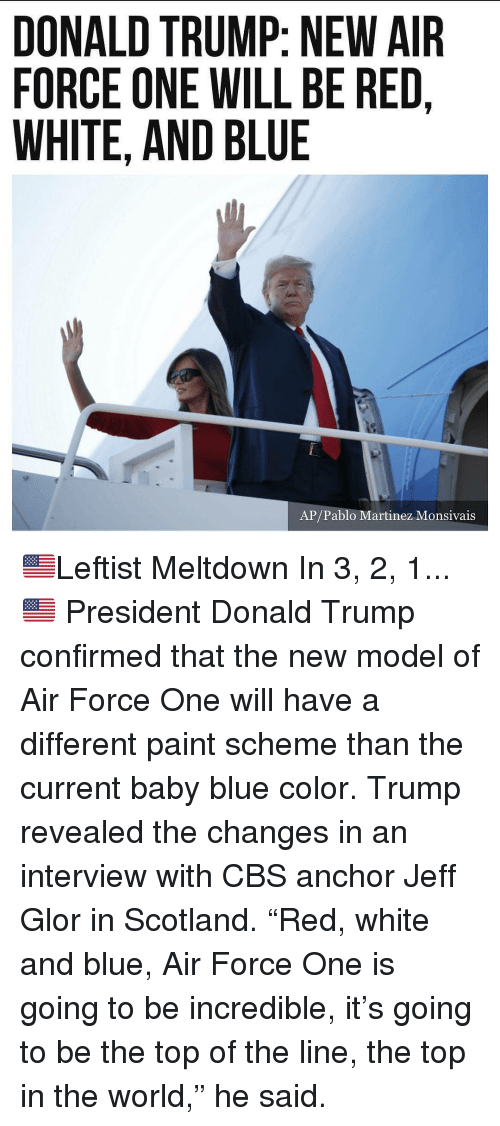 "air force one: DONALD TRUMP: NEW AIR  FORCE ONE WILL BE RED,  WHITE, AND BLUE  AP/Pablo Martinez Monsivais 🇺🇸Leftist Meltdown In 3, 2, 1...🇺🇸 President Donald Trump confirmed that the new model of Air Force One will have a different paint scheme than the current baby blue color. Trump revealed the changes in an interview with CBS anchor Jeff Glor in Scotland. ""Red, white and blue, Air Force One is going to be incredible, it's going to be the top of the line, the top in the world,"" he said."
