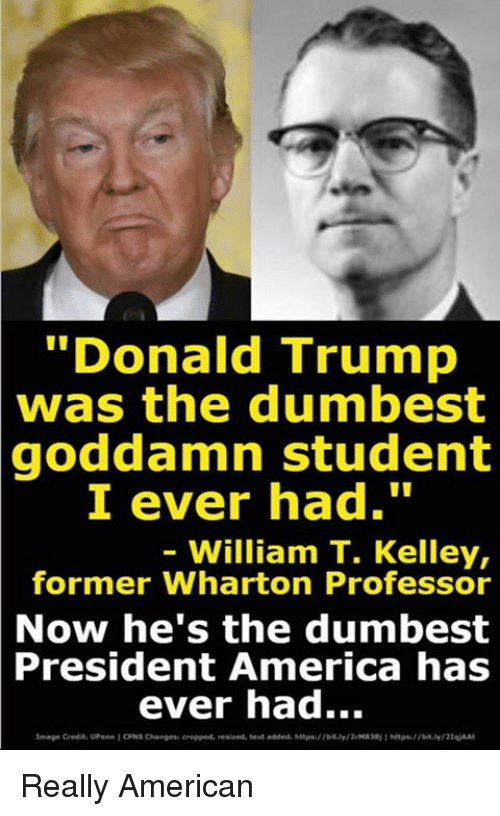 "America, Donald Trump, and American: ""Donald Trump  was the dumbest  goddamn student  I ever had.""  - William T. Kelley,  former Wharton Professor  Now he's the dumbest  President  America has  ever had...  image Credit UPen 1 ONS Changes cropped, resized, test added. hitpsfty2M8381 psbity2At Really American"