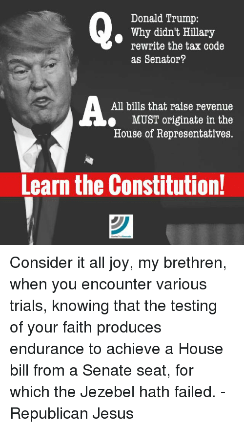Donald Trump, Fail, and Jesus: Donald Trump:  Why didn't Hillary  rewrite the tax code  as Senator?  All bills that raise revenue  MUST originate in the  House of Representatives.  Learn the Constitution! Consider it all joy, my brethren, when you encounter various trials, knowing that the testing of your faith produces endurance to achieve a House bill from a Senate seat, for which the Jezebel hath failed.  - Republican Jesus