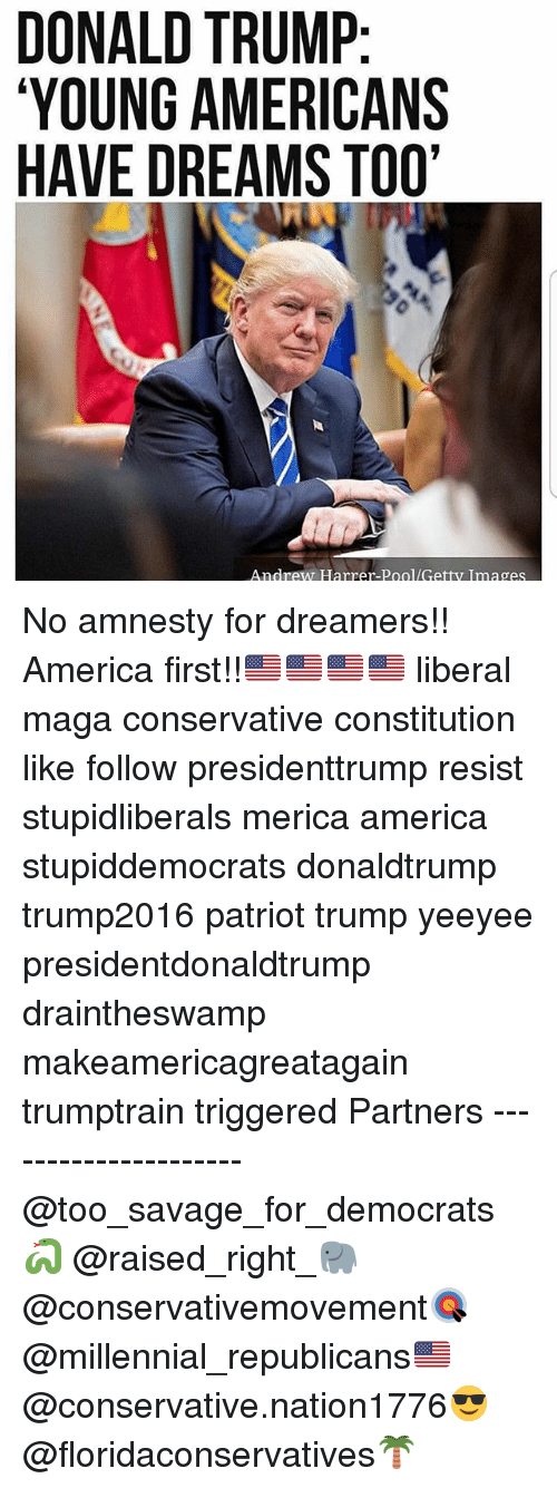 America, Donald Trump, and Memes: DONALD TRUMP  YOUNG AMERICANS  HAVE DREAMS TOO  Andrew Harrer-Pool/Getty Images No amnesty for dreamers!! America first!!🇺🇸🇺🇸🇺🇸🇺🇸 liberal maga conservative constitution like follow presidenttrump resist stupidliberals merica america stupiddemocrats donaldtrump trump2016 patriot trump yeeyee presidentdonaldtrump draintheswamp makeamericagreatagain trumptrain triggered Partners --------------------- @too_savage_for_democrats🐍 @raised_right_🐘 @conservativemovement🎯 @millennial_republicans🇺🇸 @conservative.nation1776😎 @floridaconservatives🌴