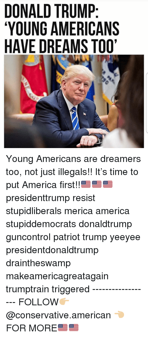 Draintheswamp: DONALD TRUMP  YOUNG AMERICANS  HAVE DREAMS TOO' Young Americans are dreamers too, not just illegals!! It's time to put America first!!🇺🇸🇺🇸🇺🇸 presidenttrump resist stupidliberals merica america stupiddemocrats donaldtrump guncontrol patriot trump yeeyee presidentdonaldtrump draintheswamp makeamericagreatagain trumptrain triggered ------------------ FOLLOW👉🏼 @conservative.american 👈🏼 FOR MORE🇺🇸🇺🇸