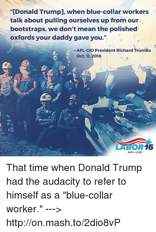 "bootstrap: ""[Donald Trumpl, when blue-collar workers  talk about pulling ourselves up from our  bootstraps, we don't mean the polished  oxfords your daddy gave you.""  -AFL-clo President Richard Trumka  Oct. 11, 2016  16  AFL-CIO That time when Donald Trump had the audacity to refer to himself as a ""blue-collar worker."" ---> http://on.mash.to/2dio8vP"