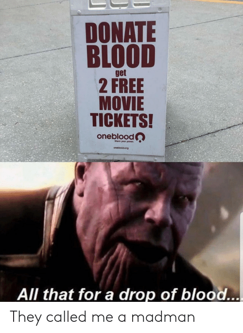 Madman: DONATE  BLOOD  get  2 FREE  MOVIE  TICKETS!  oneblood  Share your power  oneblood.org  All that for a drop of blood... They called me a madman