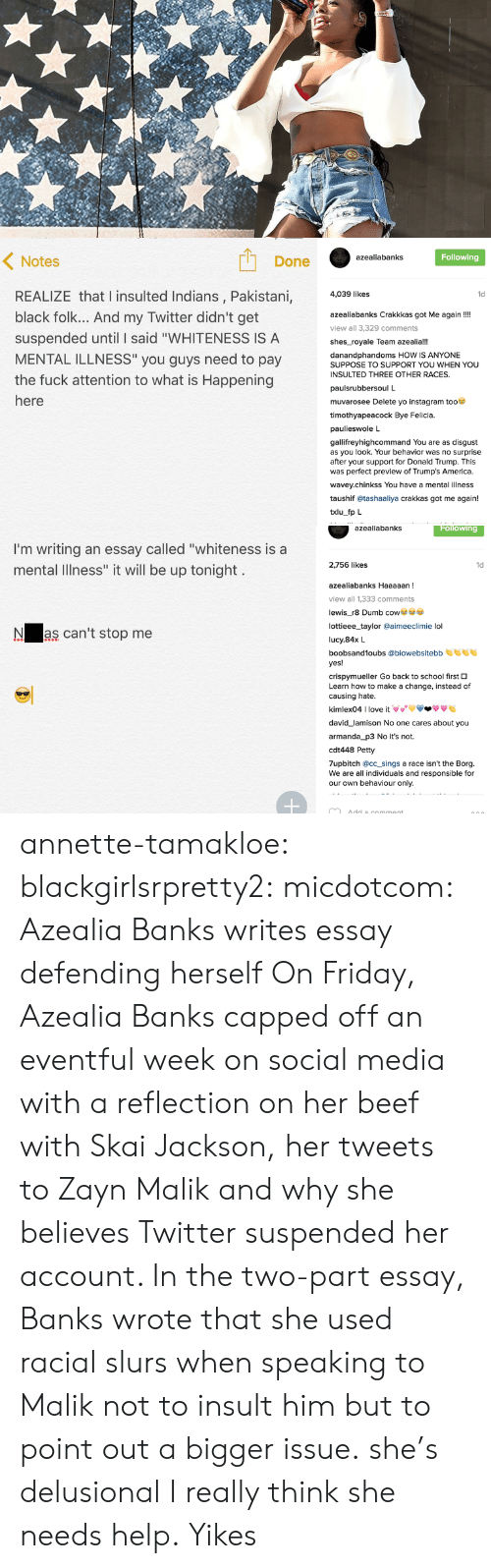 """bye felicia: Done  Following  azealiabanks  Notes  REALIZE that l insulted Indians, Pakistani,  black folk... And my Twitter didn't get  suspended until I said """"WHITENESS IS A  MENTAL ILLNESS"""" you guys need to pay  the fuck attention to what is Happening  4,039 likes  1d  azealiabanks Crakkkas got Me again!!  view all 3,329 comments  shes_royale Team azealia!!!  danandphandoms HOW IS ANYONE  SUPPOSE TO SUPPORT YOU WHEN YOU  INSULTED THREE OTHER RACES.  paulsrubbersoul L  muvarosee Delete yo instagram too  timothyapeacock Bye Felicia.  paulieswole L  gallifreyhighcommand You are as disgust  as you look. Your behavior was no surprise  after your support for Donald Trump. This  was perfect preview of Trump's America.  wavey.chinkss You have a mental illness  taushif @tashaaliya crakkas got me again!  txlu fp L   azealiabanks  Following  I'm writing an essay called """"whiteness is a  mental Illness"""" it will be up tonight  2,756 likes  1d  azealiabanks Haaaaan  view all 1,333 comments  lewis_r8 Dumb co  lottieee_taylor @aimeeclimie lol  lucy.84x L  boobsand1oubs @biowebsitebb  yes!  crispymueller Go back to school first O  Learn how to make a change, instead of  causing hate  kimlex04 I love it VVVV-ффе  Nas can't stop me  david_lamison No one cares about you  armanda_p3 No it's not.  cdt448 Petty  7upbitch @cc_sings a race isn't the Borg.  We are all individuals and responsible for  our own behaviour only. annette-tamakloe:  blackgirlsrpretty2:  micdotcom:  Azealia Banks writes essay defending herself On Friday, Azealia Banks capped off an eventful week on social media with a reflection on her beef with Skai Jackson, her tweets to Zayn Malik and why she believes Twitter suspended her account. In the two-part essay, Banks wrote that she used racial slurs when speaking to Malik not to insult him but to point out a bigger issue.   she's delusional  I really think she needs help.  Yikes"""