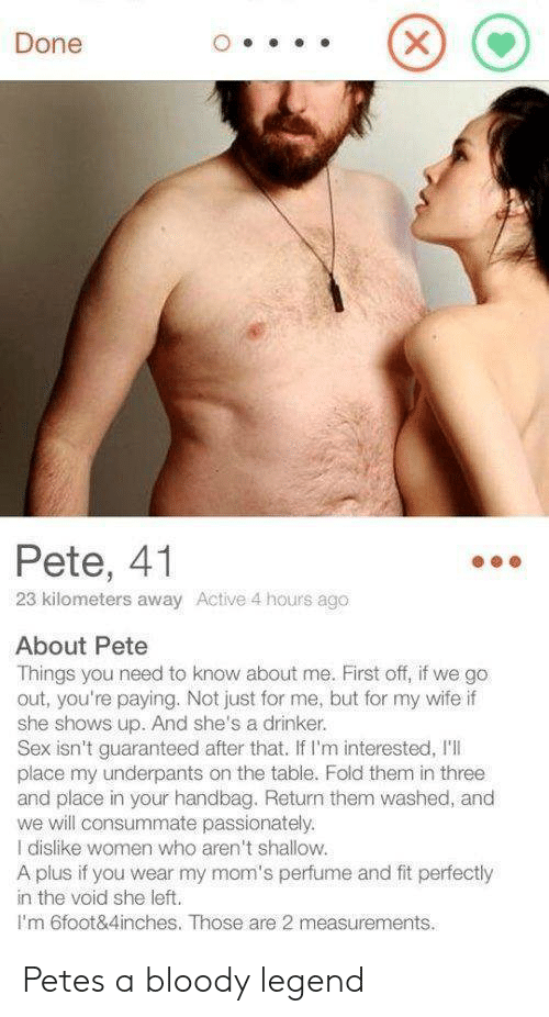 Moms, Sex, and Women: Done  Pete, 41  23 kilometers away Active 4 hours ago  About Pete  Things you need to know about me. First off, if we go  out, you're paying. Not just for me, but for my wife if  she shows up. And she's a drinker.  Sex isn't guaranteed after that. If I'm interested, I'I  place my underpants on the table. Fold them in three  and place in your handbag. Return them washed, and  we will consummate passionately.  I dislike women who aren't shallow.  A plus if you wear my mom's perfume and fit perfectly  in the void she left.  I'm 6foot&4inches. Those are 2 measurements. Petes a bloody legend