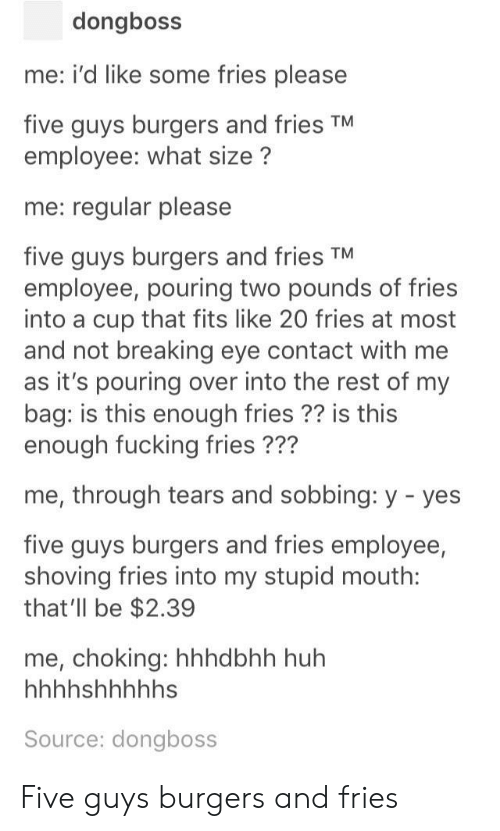 five guys: dongboss  me: i'd like some fries please  five guys burgers and fries TM  employee: what size?  me: regular please  five guys burgers and fries TM  employee, pouring two pounds of fries  into a cup that fits like 20 fries at most  and not breaking eye contact with me  as it's pouring over into the rest of my  bag: is this enough fries ?? is this  enough fucking fries ???  me, through tears and sobbing: y - yes  five guys burgers and fries employee,  shoving fries into my stupid mouth:  that'll be $2.39  me, choking: hhhdbhh huh  Source: dongboss Five guys burgers and fries