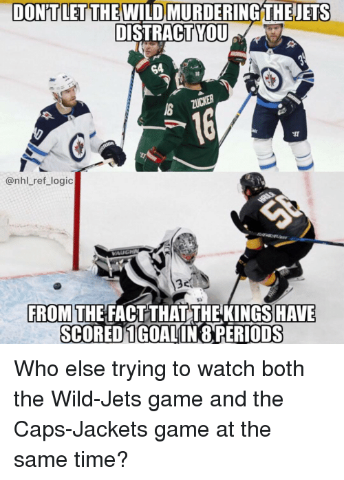 Vaughn: DONİT LET THE WILD MURDERINGTHEETS  DISTRACTYU  G4  16  @nhl_ref_logic  VAUGHN  53  FROM THE FACT THAT THE KINGS HAVE  SCOREDIGOALINO PERİODS Who else trying to watch both the Wild-Jets game and the Caps-Jackets game at the same time?