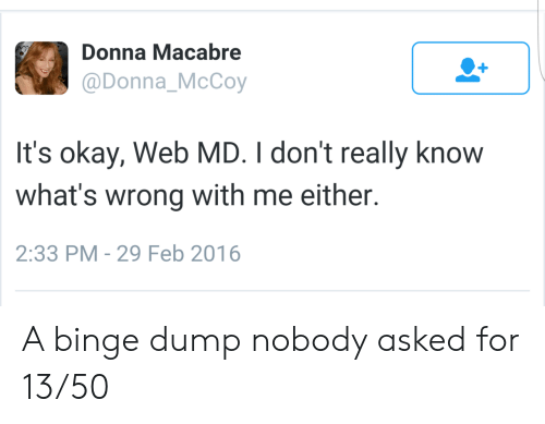 binge: Donna Macabre  @Donna_McCoy  It's okay, Web MD. I don't really know  what's wrong with me either.  2:33 PM - 29 Feb 2016 A binge dump nobody asked for 13/50