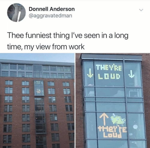 Work, Time, and Thing: Donnell Anderson  @aggravatedman  T hee funniest thing l've seen in a long  time, my view from work  THEVRE  LOUD