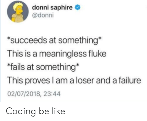 """meaningless: donni saphire  @donni  """"succeeds at something  This is a meaningless fluke  fails at something*  This proves I am a loser and a failure  02/07/2018, 23:44 Coding be like"""
