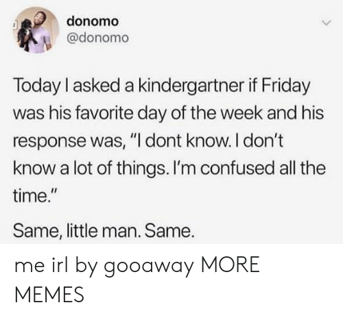 "Confused, Dank, and Friday: donomo  @donomo  Today I asked a kindergartner if Friday  was his favorite day of the week and his  response was, ""I dont know. I don't  know a lot of things. I'm confused all the  time.""  Same, little man. Same. me irl by gooaway MORE MEMES"