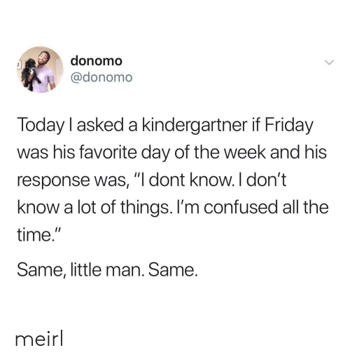 "Confused, Friday, and Time: donomo  @donomo  Today l asked a kindergartner if Friday  was his favorite day of the week and his  response was, ""I dont know. I don't  know a lot of things. I'm confused all the  time.""  Same, little man. Same. meirl"