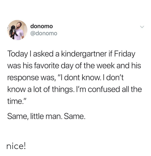 "Confused, Friday, and Time: donomo  @donomo  Today l asked a kindergartner if Friday  was his favorite day of the week and his  response was, ""I dont know. I don't  know a lot of things. I'm confused all the  time.""  Same, little man. Same. nice!"