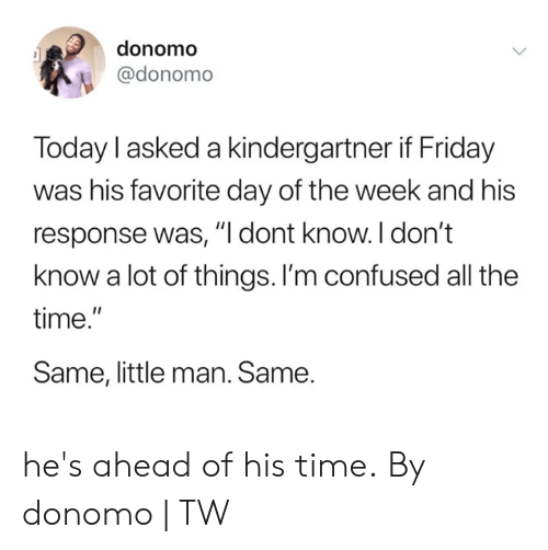 "Confused, Dank, and Friday: donomo  @donomo  Today l asked a kindergartner if Friday  was his favorite day of the week and his  response was, ""I dont know. I don't  know a lot of things. I'm confused all the  time.""  Same, little man. Same. he's ahead of his time.  By donomo 