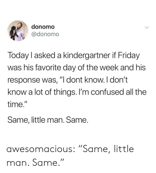 "Confused, Friday, and Tumblr: donomo  @donomo  Today l asked a kindergartner if Friday  was his favorite day of the week and his  response was, ""l dont know. I don't  know a lot of things. I'm confused all the  time.""  Same, little man. Same. awesomacious:  ""Same, little man. Same."""