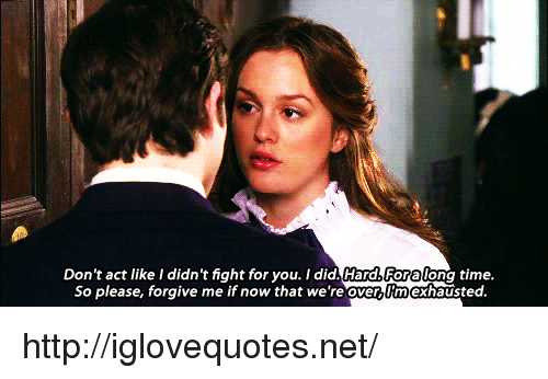 Http, Time, and Fight: Don't act like I didn't fight for you. I did. Hard&Foralong time  So please, forgive me if now that we're overy Imexhausted http://iglovequotes.net/