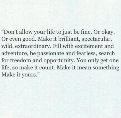"""Life, Good, and Mean: """"Don't allow your life to just be fine. Or okay.  Or even good. Make it brilliant, spectacular,  wild, extraordinary. Fill with excitement and  adventure, be passionate and fearless, search  for freedom and opportunity. You only get one  life, so make it count. Make it mean something  Make it yours  ."""""""