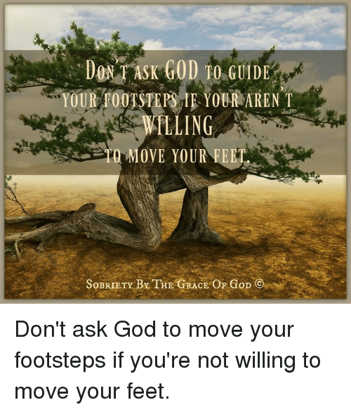 Sobriety: DONT ASK GOD TO G  YOUR FOOTSTEPS IE YOUR ARENT  LLING  MOVE YOUR FEET  SOBRIETY BY THE CE OF GoD Don't ask God to move your footsteps if you're not willing to move your feet.
