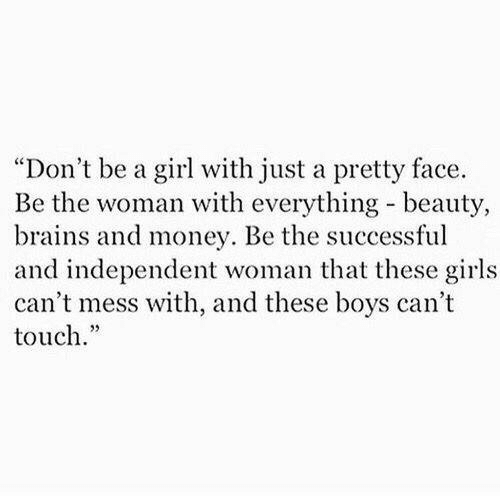 """brains: """"Don't be a girl with just a pretty face.  Be the woman with everything beauty,  brains and money. Be the successful  and independent woman that these girls  can't mess with, and these boys can't  touch."""""""
