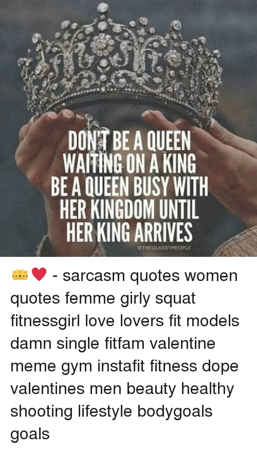 valentines meme: DONT BE A QUEEN  WAITING ON A KING  BE A QUEEN BUSY WITH  HER KINGDOM UNTIL  HER KING ARRIVES  aTHECLASSYPEOPLE 👑♥ - sarcasm quotes women quotes femme girly squat fitnessgirl love lovers fit models damn single fitfam valentine meme gym instafit fitness dope valentines men beauty healthy shooting lifestyle bodygoals goals