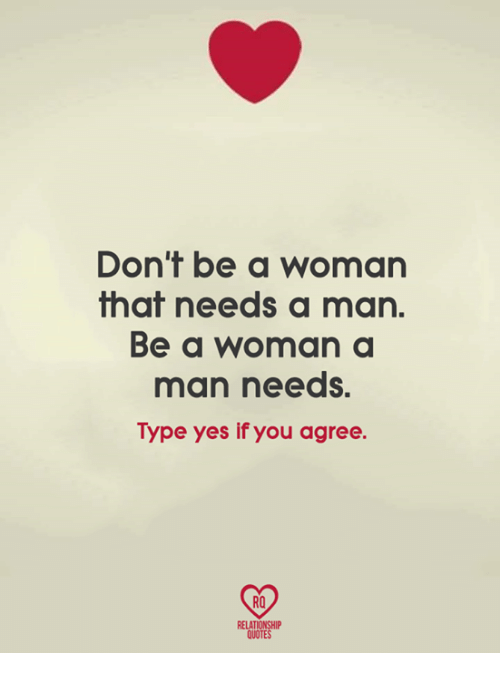 Dont Be A Woman That Needs A Man Be A Woman A Man Needs Type Yes If