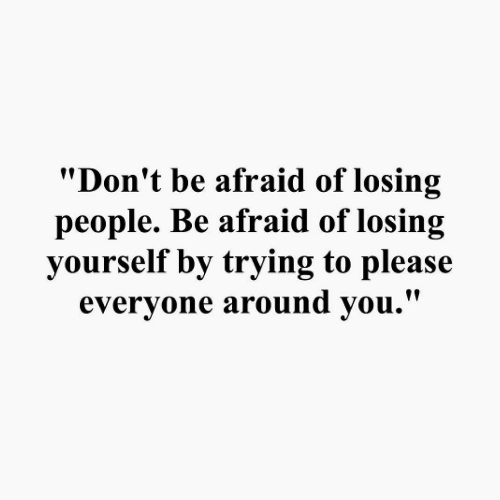 """Please, People, and Losing: """"Don't be afraid of losing  people. Be afraid of losing  yourself by trying to please  evervone around vou.'"""""""