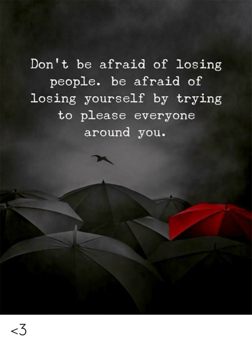 Memes, 🤖, and You: Don't be afraid of losing  people. be afraid of  losing yourself by trying  to please everyone  around you. <3