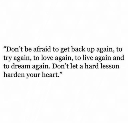 """back up: """"Don't be afraid to get back up again, to  try again, to love again, to live again and  to dream again. Don't let a hard lesson  harden your heart."""""""