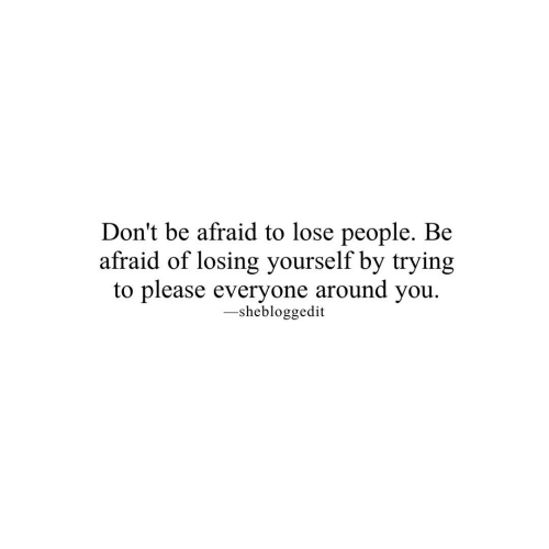 Be Afraid: Don't be afraid to lose people. Be  afraid of losing yourself by trying  to please everyone around you  -shebloggedit