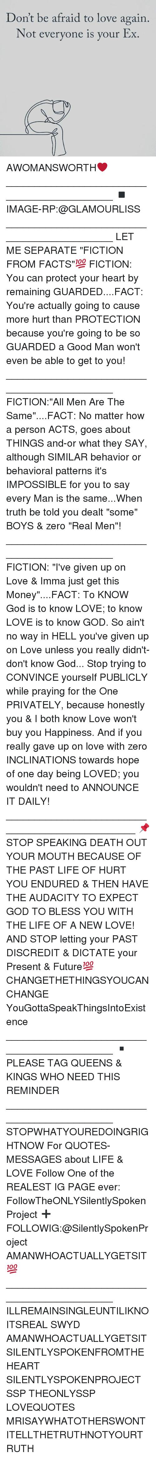 "Facts, Future, and God: Don't be afraid to love again  Not everyone is your Ex. AWOMANSWORTH❤ ____________________________________________ ◾️IMAGE-RP:@GLAMOURLISS ____________________________________________ LET ME SEPARATE ""FICTION FROM FACTS""💯 FICTION: You can protect your heart by remaining GUARDED....FACT: You're actually going to cause more hurt than PROTECTION because you're going to be so GUARDED a Good Man won't even be able to get to you! ____________________________________________ FICTION:""All Men Are The Same""....FACT: No matter how a person ACTS, goes about THINGS and-or what they SAY, although SIMILAR behavior or behavioral patterns it's IMPOSSIBLE for you to say every Man is the same...When truth be told you dealt ""some"" BOYS & zero ""Real Men""! ____________________________________________ FICTION: ""I've given up on Love & Imma just get this Money""....FACT: To KNOW God is to know LOVE; to know LOVE is to know GOD. So ain't no way in HELL you've given up on Love unless you really didn't-don't know God... Stop trying to CONVINCE yourself PUBLICLY while praying for the One PRIVATELY, because honestly you & I both know Love won't buy you Happiness. And if you really gave up on love with zero INCLINATIONS towards hope of one day being LOVED; you wouldn't need to ANNOUNCE IT DAILY! ________________________________________________ 📌STOP SPEAKING DEATH OUT YOUR MOUTH BECAUSE OF THE PAST LIFE OF HURT YOU ENDURED & THEN HAVE THE AUDACITY TO EXPECT GOD TO BLESS YOU WITH THE LIFE OF A NEW LOVE! AND STOP letting your PAST DISCREDIT & DICTATE your Present & Future💯 CHANGETHETHINGSYOUCANCHANGE YouGottaSpeakThingsIntoExistence ____________________________________________ ▪️PLEASE TAG QUEENS & KINGS WHO NEED THIS REMINDER ____________________________________________ STOPWHATYOUREDOINGRIGHTNOW For QUOTES-MESSAGES about LIFE & LOVE Follow One of the REALEST IG PAGE ever: FollowTheONLYSilentlySpokenProject ➕FOLLOWIG:@SilentlySpokenProject AMANWHOACTUALLYGETSIT💯 ____________________________________________ ILLREMAINSINGLEUNTILIKNOITSREAL SWYD AMANWHOACTUALLYGETSIT SILENTLYSPOKENFROMTHEHEART SILENTLYSPOKENPROJECT SSP THEONLYSSP LOVEQUOTES MRISAYWHATOTHERSWONT ITELLTHETRUTHNOTYOURTRUTH"