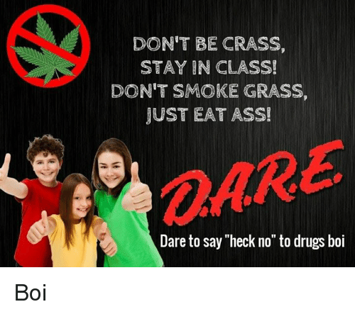 "Ass, Drugs, and Boi: DON'T BE CRASS,  STAY IN CLASS!  DON'T SMOKE GRASS,  JUST EAT ASS!  OARE  @ARE  Dare to say ""heck no"" to drugs boi Boi"