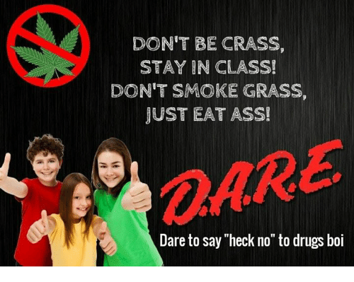 "Ass, Drugs, and Boi: DON'T BE CRASS,  STAY IN CLASS!  DON'T SMOKE GRASS,  JUST EAT ASS!  OARE  @ARE  Dare to say ""heck no"" to drugs boi"