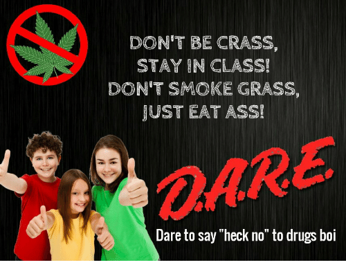 """Ass, Drugs, and Boi: DON'T BE CRASS,  STAY IN CLASS!  DON'T SMOKE GRASS,  JUST EAT ASS!  OARE  Dare to say """"heck no"""" to drugs boi"""