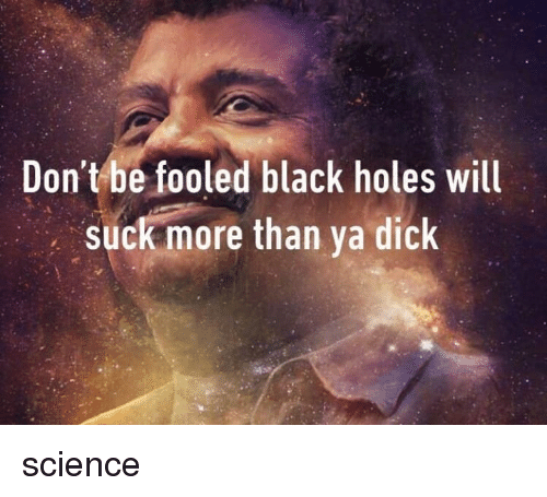 black holes: Don't be fooled black holes will  suck more than ya dick science