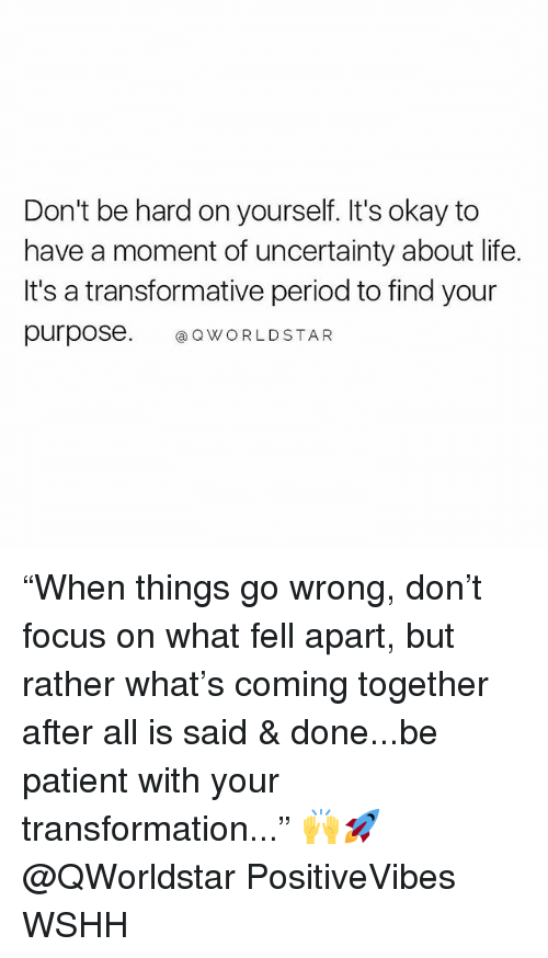 """Life, Memes, and Period: Don't be hard on yourself. It's okay to  have a moment of uncertainty about life.  It's a transformative period to find your  purpose. QWORLDSTAR """"When things go wrong, don't focus on what fell apart, but rather what's coming together after all is said & done...be patient with your transformation..."""" 🙌🚀@QWorldstar PositiveVibes WSHH"""