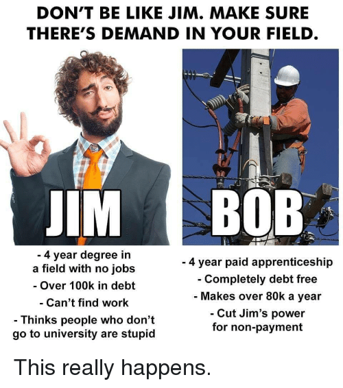 Be Like, Work, and Free: DON'T BE LIKE JIM. MAKE SURE  THERE'S DEMAND IN YOUR FIELD  IM BOB  4 year degree in  a field with no jobs  - Over 100k in debt  Can't find work  - Thinks people who don't  go to university are stupid  - 4 year paid apprenticeship  Completely debt free  Makes over 80k a year  Cut Jim's power  for non-payment This really happens.