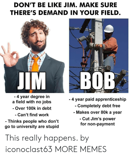 Be Like, Dank, and Memes: DON'T BE LIKE JIM. MAKE SURE  THERE'S DEMAND IN YOUR FIELD  IM BOB  4 year degree in  a field with no jobs  - Over 100k in debt  Can't find work  - Thinks people who don't  go to university are stupid  - 4 year paid apprenticeship  Completely debt free  Makes over 80k a year  Cut Jim's power  for non-payment This really happens. by iconoclast63 MORE MEMES