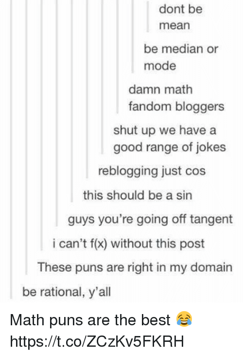 median: dont be  mean  be median or  mode  damn math  fandom bloggers  shut up we have a  good range of jokes  reblogging just cos  this should be a sin  guys you're going off tangent  i can't f(x) without this post  These puns are right in my domain  be rational, y'all Math puns are the best 😂 https://t.co/ZCzKv5FKRH